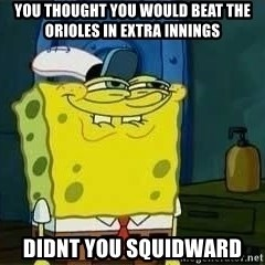 Spongebob - YOU THOUGHT YOU WOULD BEAT THE ORIOLES IN EXTRA INNINGS DIDNT YOU SQUIDWARD