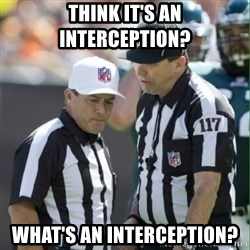 NFL Referees - THINK IT'S AN INTERCEPTION? WHAT'S AN INTERCEPTION?