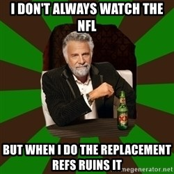 Beer guy - I don't always watch the nfl but when i do the replacement refs RUIns it