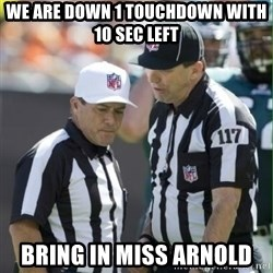 NFL Referees - we are down 1 touchdown with 10 sec left bring in miss arnold