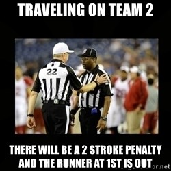 Replacement Ref - traveling on team 2 there will be a 2 stroke penalty and the runner at 1st is out