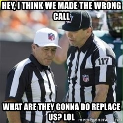NFL Referees - hey, i think we made the wrong call what are they gonna do replace us? lol