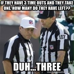NFL Referees - If they have 3 time outs and they take one, how many do they have left?? Duh...three
