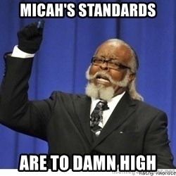 The tolerance is to damn high! - micah's standards are to damn high