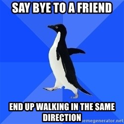 Socially Awkward Penguin - say bye to a friend end up walking in the same direction