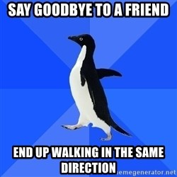 Socially Awkward Penguin - say goodbye to a friend end up walking in the same direction