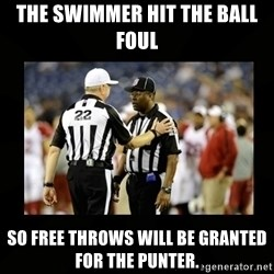 Replacement Ref - The swimmer hit the ball foul so free throws will be granted for the punter.