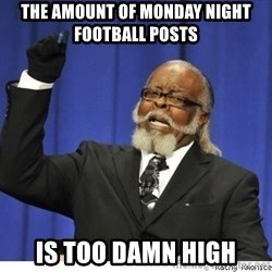 The tolerance is to damn high! - The amount of monday night football posts is too damn high