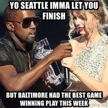 Kanye West Taylor Swift - yo seattle imma let you finish but baltimore had the best game winning play this week