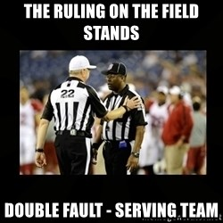 Replacement Ref - The ruling on the field stands Double fault - Serving team