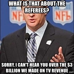 Roger Goodell - What is that about the Referees? Sorry, i can't hear you over the $3 billion we made on Tv Revenue