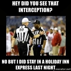 Replacement Ref - HeY diD you See that interception?  No but I did stay in a holiday inn express last night