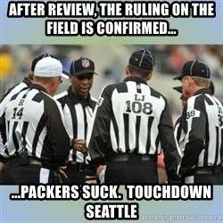 NFL Ref Meeting - after review, the ruling on the field is confirmed... ...packers suck.  touchdown seattle
