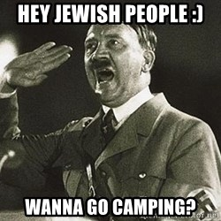Adolf Hitler - hey jewish people :) wanna go camping?
