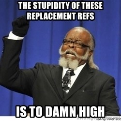 The tolerance is to damn high! - The stupidity of these replacement refs is to damn high