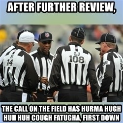 NFL Ref Meeting - after further review,  THE CALL ON THE FIELD has hurma hugh huh huh cough fatugha, first down