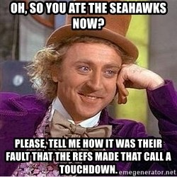 Willy Wonka - Oh, so you ate the seahawks now? please, tell me how it was their fault that the refs made that call a touchdown.