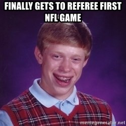 Bad Luck Brian - Finally gets to referee first NFL game