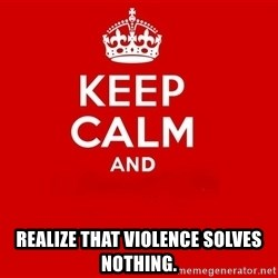 Keep Calm 2 - realize that violence solves nothing.