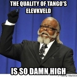 The tolerance is to damn high! - the quality of tango's elevkveld is so damn high