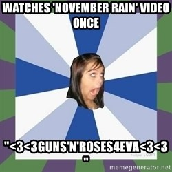 "Annoying FB girl - Watches 'November rain' video once ""<3<3Guns'n'roses4eva<3<3"""