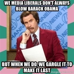 anchorman - we media liberals don't always blow barack obama but when we do, we gargle it to make it last