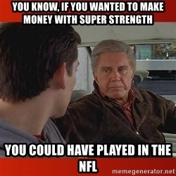 UNCLE BEN ADVISE - You know, if you wanted to make money with super strength you could have played in the NFL