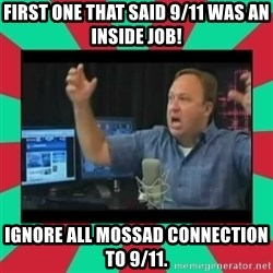 Alex Jones  - First one that said 9/11 was an inside job! ignore all mossad connection to 9/11.