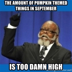 Too damn high - the amount of pumpkin themed things in september is too damn high