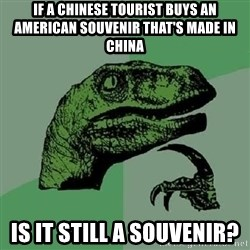 Philosoraptor - If a chinese tourist buys an american souvenir that's made in china is it still a souvenir?