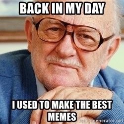 Old Man - back in my day i used to make the best memes