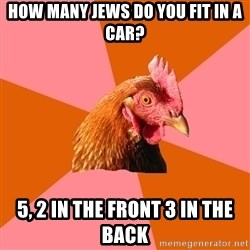 Anti Joke Chicken - How many jews do you fit in a car? 5, 2 in the front 3 in the back