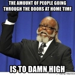 The tolerance is to damn high! - the amount of people going through the doors at home time   is to damn high