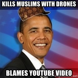 Scumbag Obama - Kills muslims with drones blames youtube video