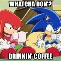 sonic - Whatcha don'? drinkin' coffee