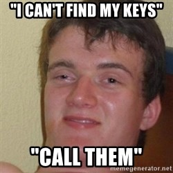 """really high guy - """"I can't find my keys"""" """"call them"""""""