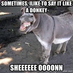 DONKEY - Sometimes, ilike to say it like a donkEy SheeEeee oooonn