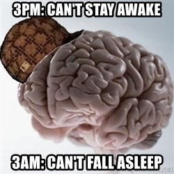 Scumbag Brain - 3pm: can't stay awake 3am: can't fall asleep