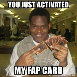 You just activated my trap card - You just activated my fap card