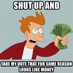 Shut Up And Take My Money Fry - SHUT UP AND TAKE MY VOTE THAT FOR SOME REASON LOOKS LIKE MONEY