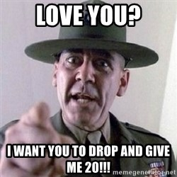 Angry Drill Sergeant - Love yOu? I want you to drop and give me 20!!!