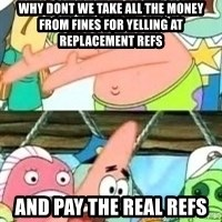 patrick star - why dont we take all the money from fines for yelling at replacement refs and pay the real refs