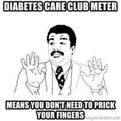 we got a badass over here - diabetes care club meter Means you don't need to prick your fingers