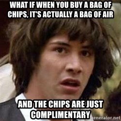 Conspiracy Keanu - what if when you buy a bag of chips, it's actually a bag of air and the chips are just complimentary