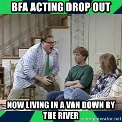 matt foley - BFA ACTING DROP OUT NOW LIVING IN A VAN DOWN BY THE RIVER