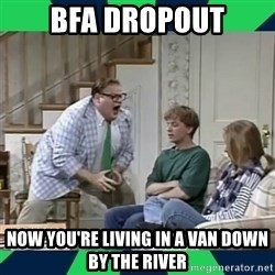 matt foley - bfa dropout nOW yOU'RE LIVING IN A VAN DOWN BY THE RIVER