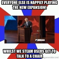 Invisible Obama - Everyone else is happily playing the new expansion! Whilst we steam users get to talk to a chair