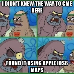 How tough are you - I didn't knew the way to cme here Found it using apple ios6 maps