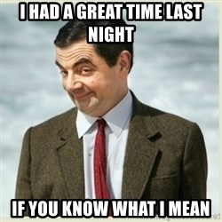 MR bean - i had a great time last night if you know what i mean