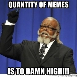 The tolerance is to damn high! - QUANTITY OF MEMES IS TO DAMN HIGH!!!